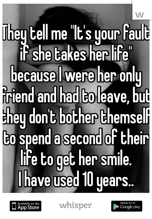 """They tell me """"It's your fault if she takes her life"""" because I were her only friend and had to leave, but they don't bother themself to spend a second of their life to get her smile.  I have used 10 years.."""