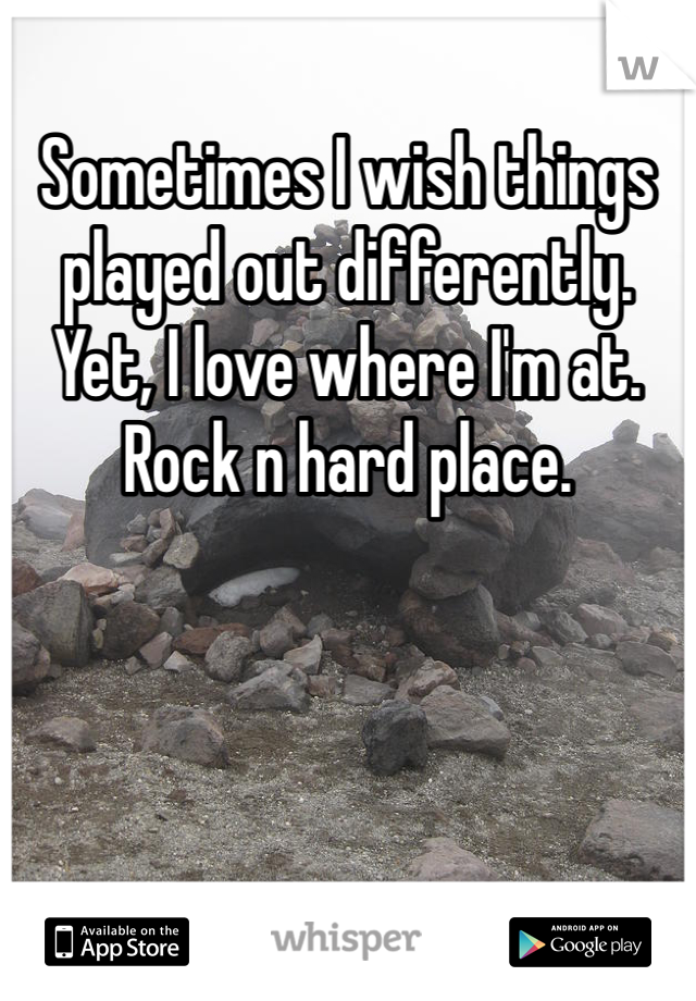 Sometimes I wish things played out differently. Yet, I love where I'm at. Rock n hard place.