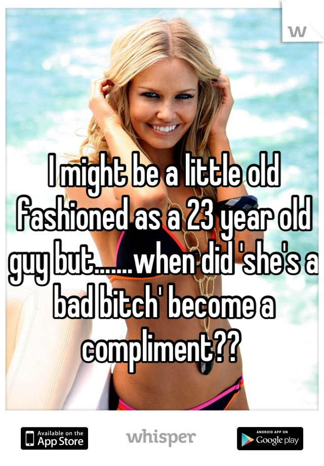 I might be a little old fashioned as a 23 year old guy but.......when did 'she's a bad bitch' become a compliment??