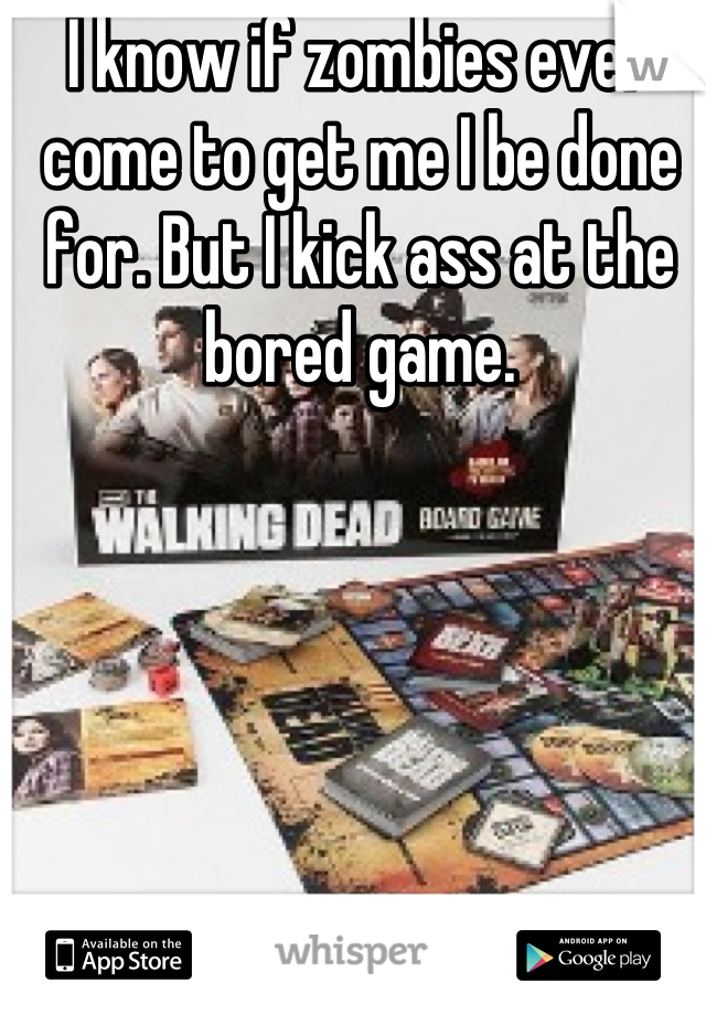 I know if zombies ever come to get me I be done for. But I kick ass at the bored game.