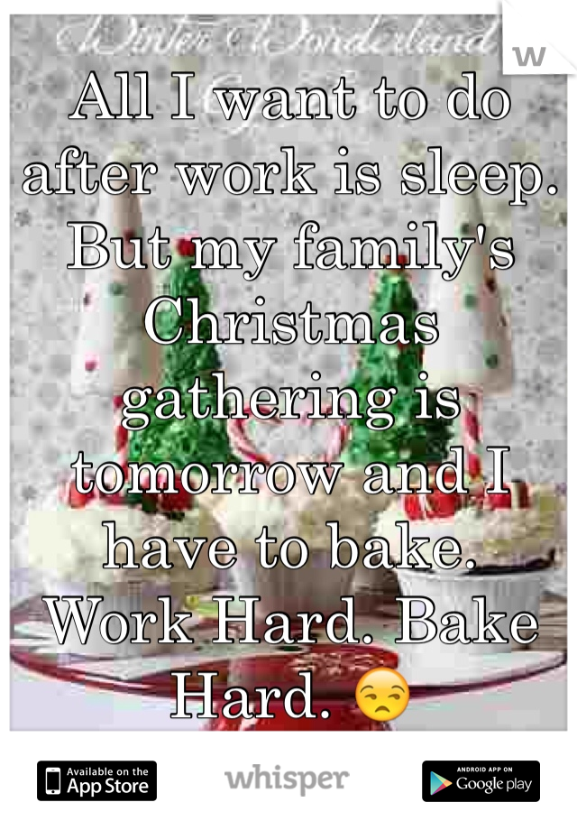 All I want to do after work is sleep.  But my family's Christmas gathering is tomorrow and I have to bake.  Work Hard. Bake Hard. 😒