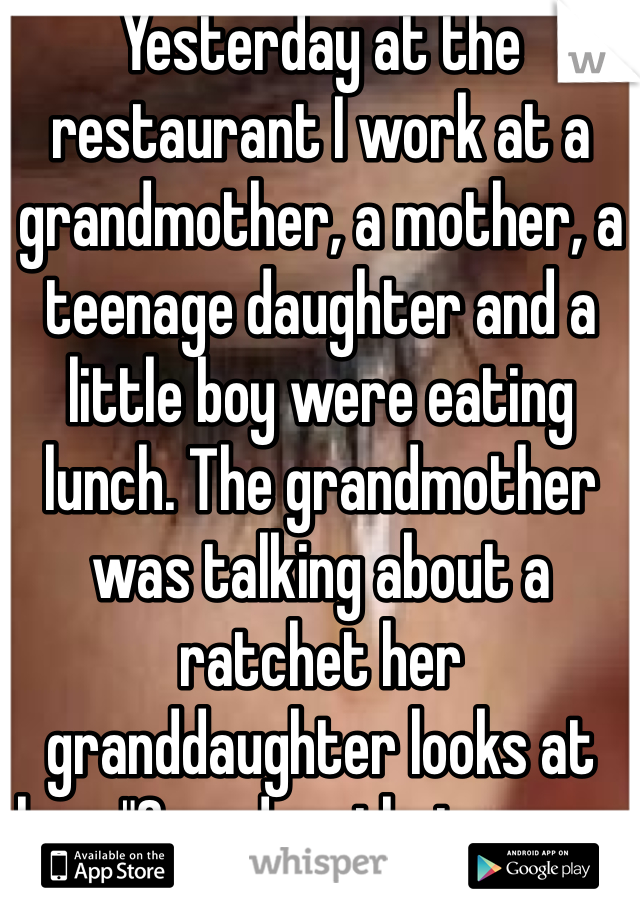 """Yesterday at the restaurant I work at a grandmother, a mother, a teenage daughter and a little boy were eating lunch. The grandmother was talking about a ratchet her granddaughter looks at her. """"Grandma that means nasty you shouldn't say that."""" Faith in humanity lost"""