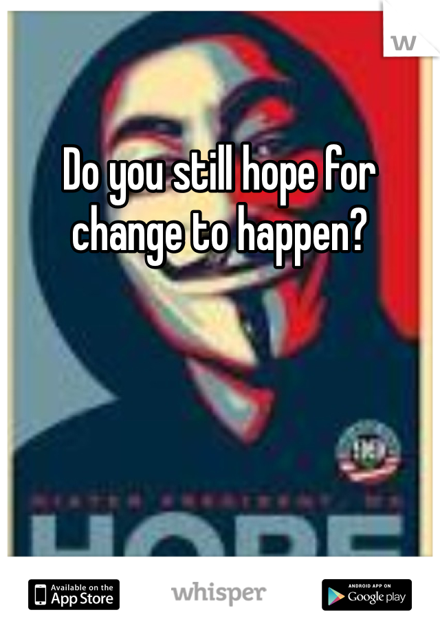 Do you still hope for change to happen?