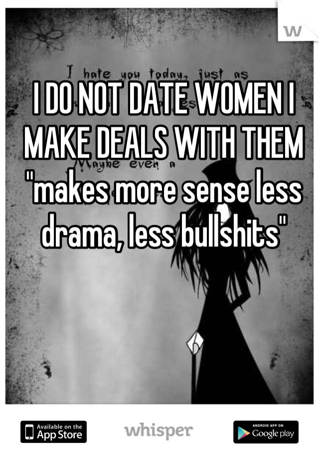 "I DO NOT DATE WOMEN I MAKE DEALS WITH THEM  ""makes more sense less drama, less bullshits"""