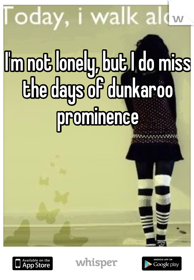 I'm not lonely, but I do miss the days of dunkaroo prominence
