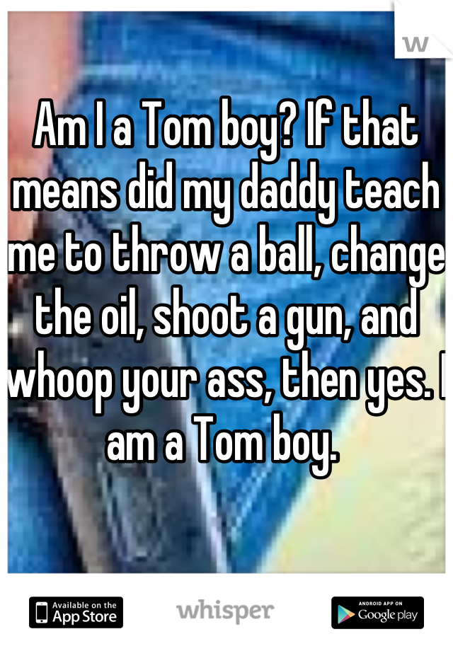 Am I a Tom boy? If that means did my daddy teach me to throw a ball, change the oil, shoot a gun, and whoop your ass, then yes. I am a Tom boy.