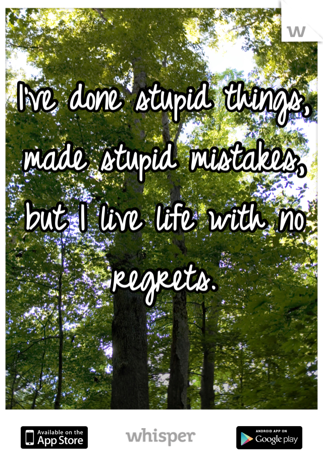 I've done stupid things, made stupid mistakes, but I live life with no regrets.