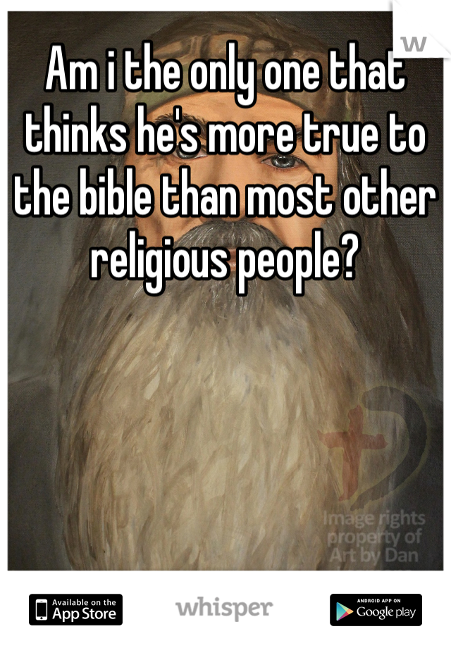 Am i the only one that thinks he's more true to the bible than most other religious people?