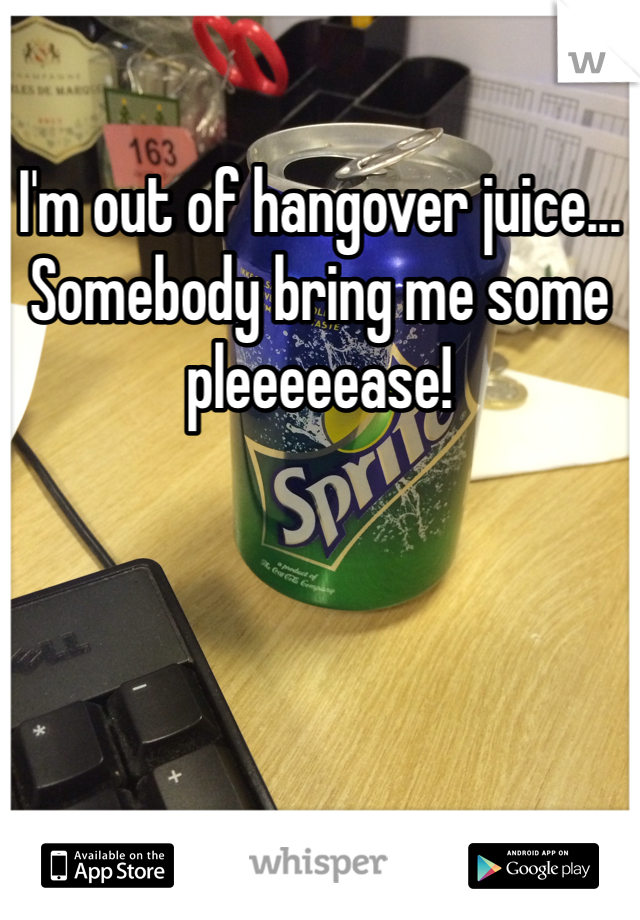 I'm out of hangover juice... Somebody bring me some pleeeeease!