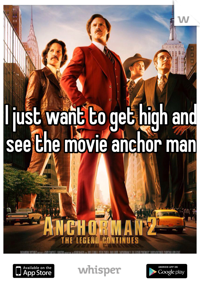 I just want to get high and see the movie anchor man