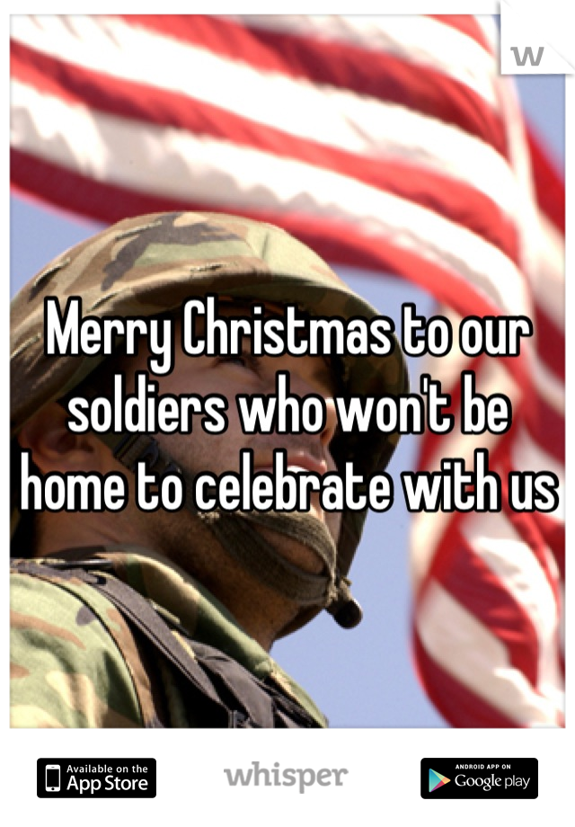 Merry Christmas to our soldiers who won't be home to celebrate with us