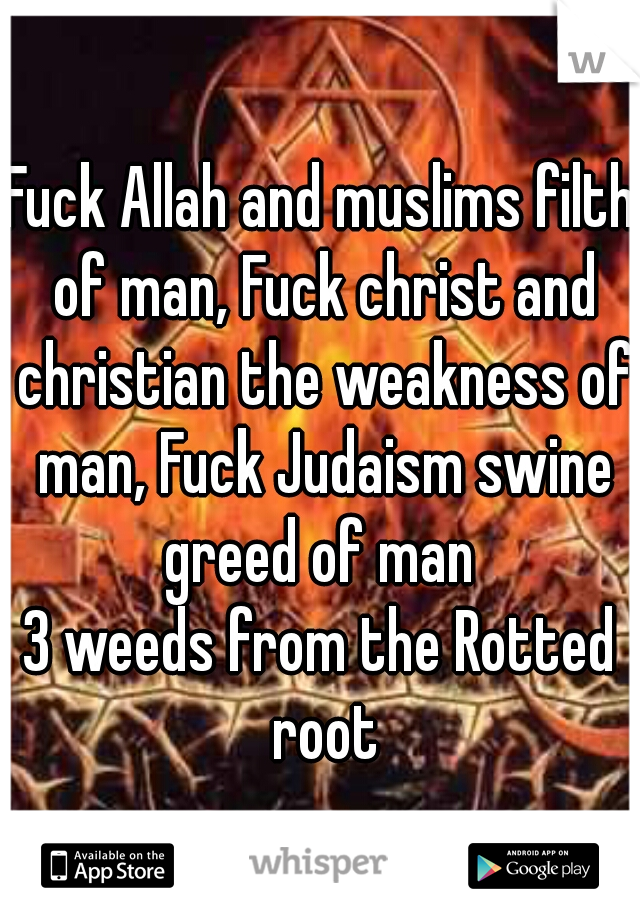 Fuck Allah and muslims filth of man, Fuck christ and christian the weakness of man, Fuck Judaism swine greed of man  3 weeds from the Rotted root
