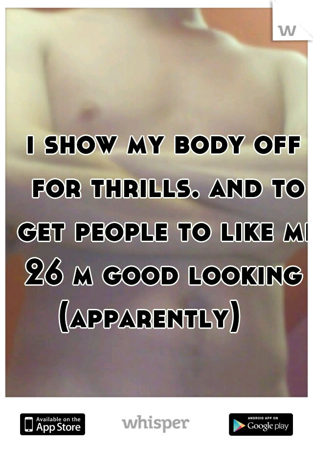 i show my body off for thrills. and to get people to like me.  26 m good looking (apparently)