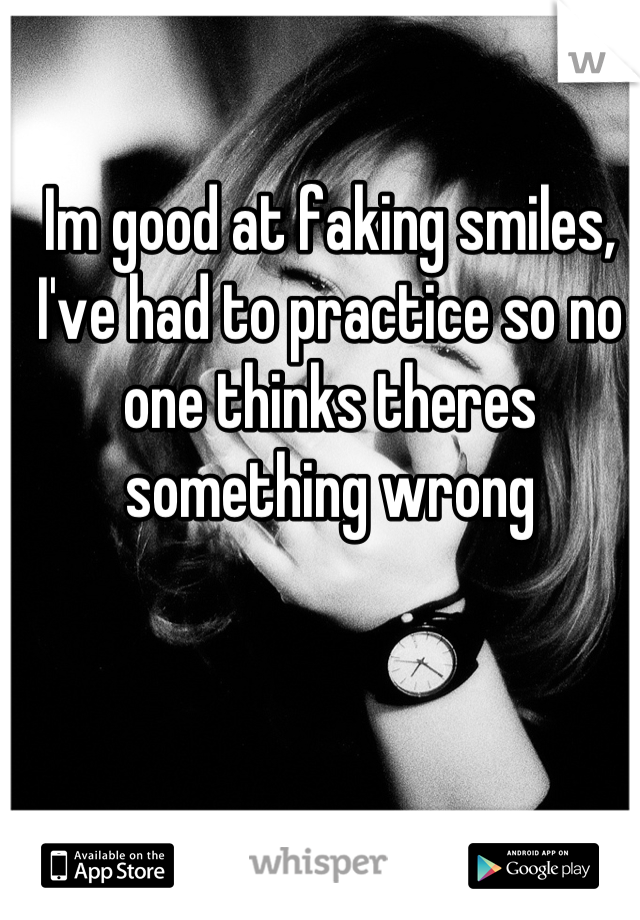 Im good at faking smiles, I've had to practice so no one thinks theres something wrong