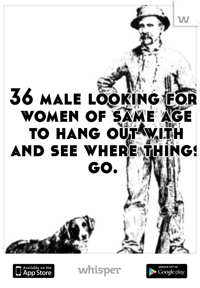 36 male looking for women of same age to hang out with and see where things go.