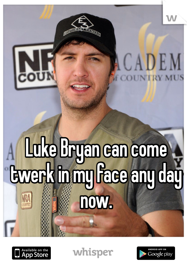 Luke Bryan can come twerk in my face any day now.