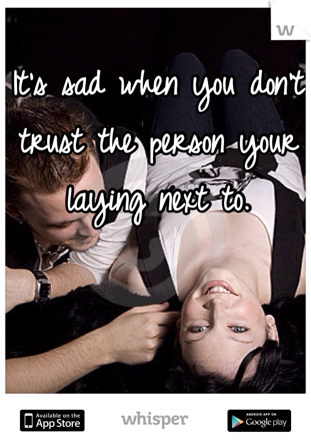 It's sad when you don't trust the person your laying next to.