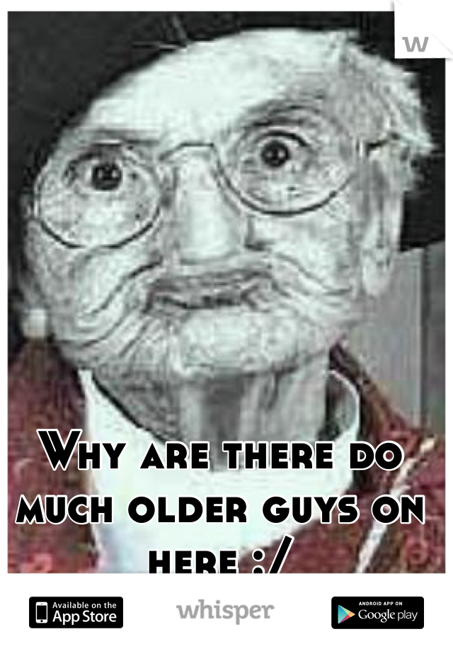 Why are there do much older guys on here :/