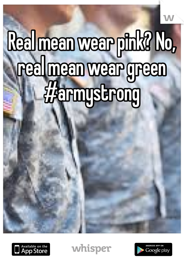 Real mean wear pink? No, real mean wear green #armystrong