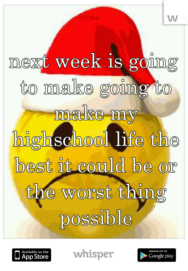 next week is going to make going to make my highschool life the best it could be or the worst thing possible