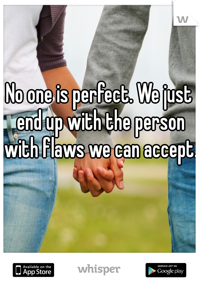 No one is perfect. We just end up with the person with flaws we can accept.