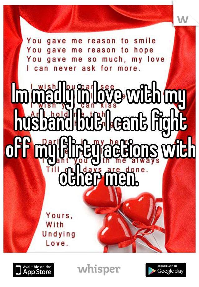 Im madly in love with my husband but I cant fight off my flirty actions with other men.