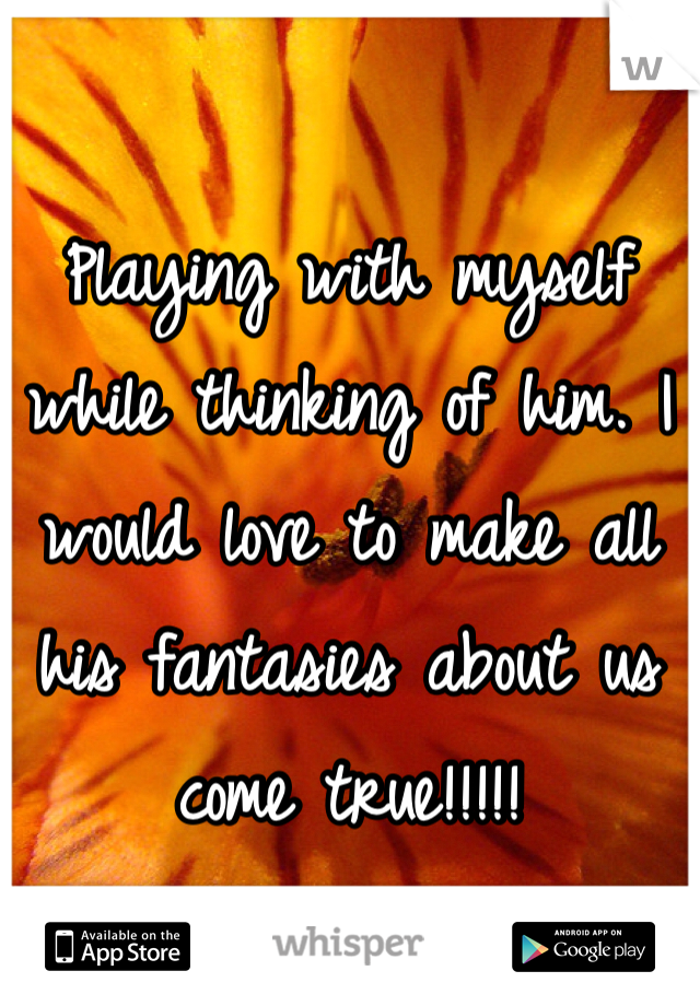 Playing with myself while thinking of him. I would love to make all his fantasies about us come true!!!!!
