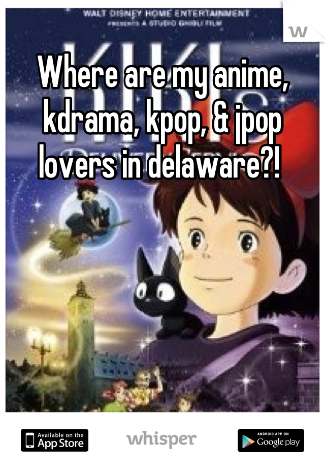 Where are my anime, kdrama, kpop, & jpop lovers in delaware?!