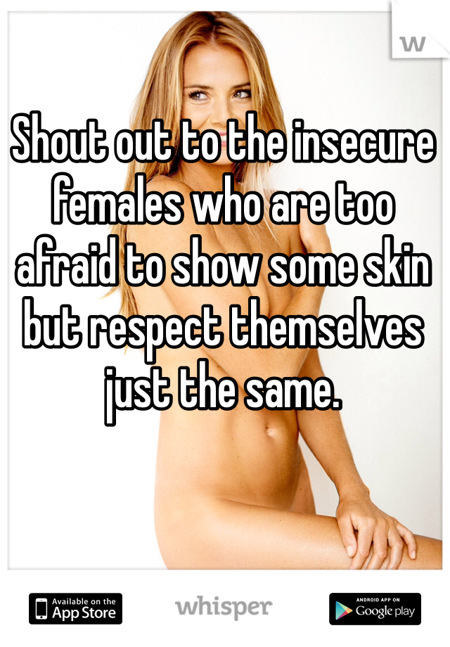 Shout out to the insecure females who are too afraid to show some skin but respect themselves just the same.