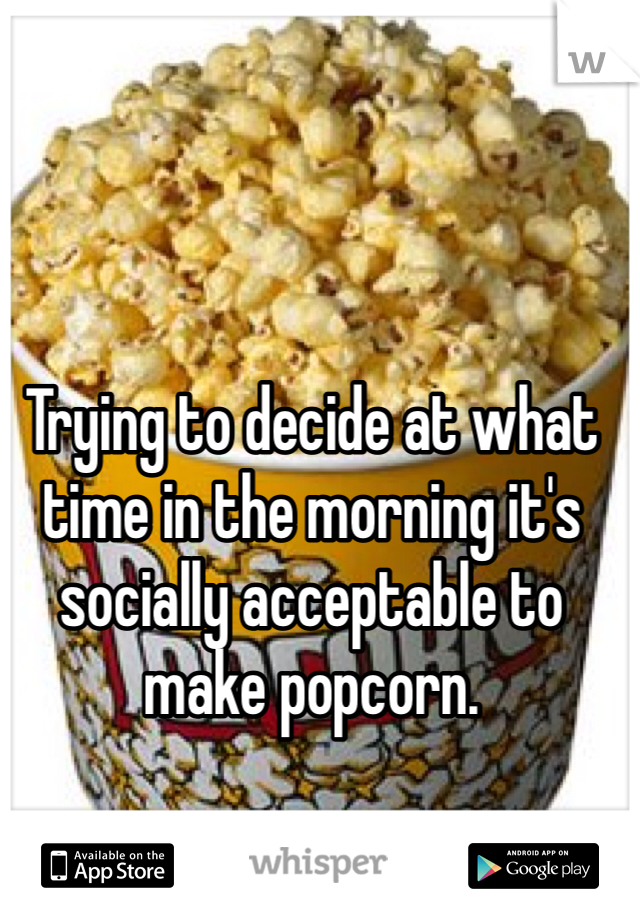 Trying to decide at what time in the morning it's socially acceptable to make popcorn.