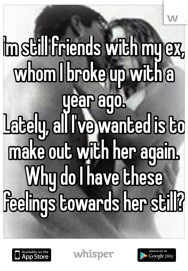 I'm still friends with my ex, whom I broke up with a year ago. Lately, all I've wanted is to make out with her again. Why do I have these feelings towards her still?