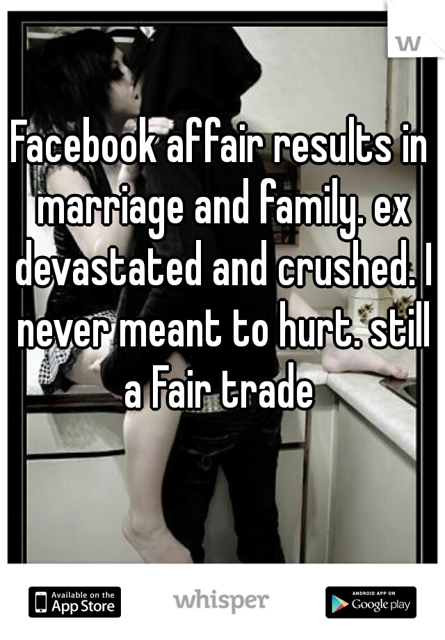 Facebook affair results in marriage and family. ex devastated and crushed. I never meant to hurt. still a Fair trade