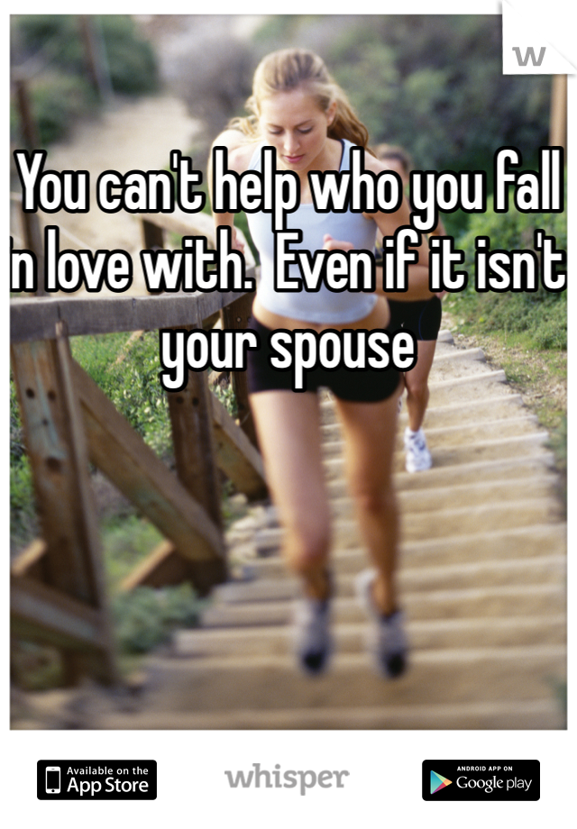 You can't help who you fall in love with.  Even if it isn't your spouse