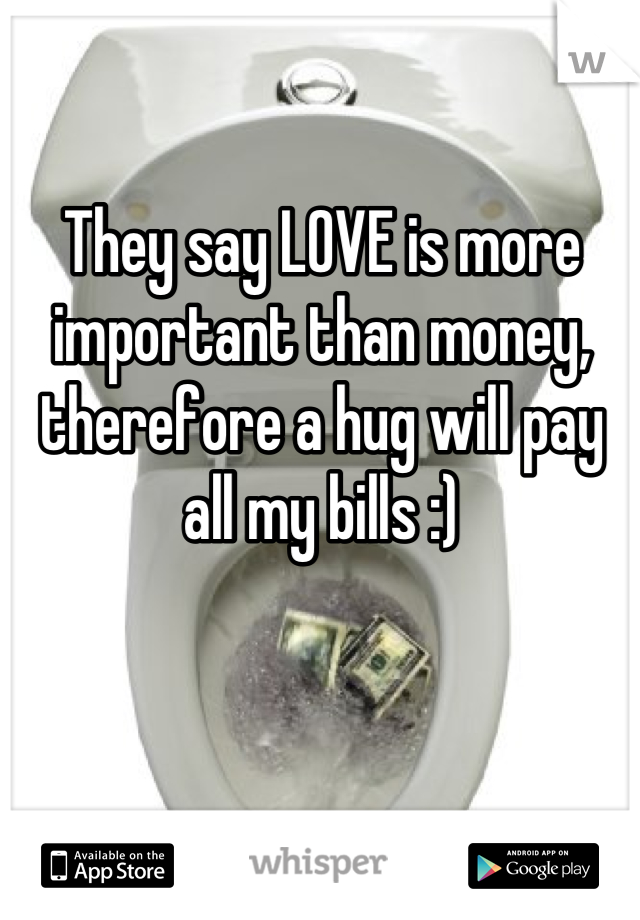 They say LOVE is more important than money, therefore a hug will pay all my bills :)