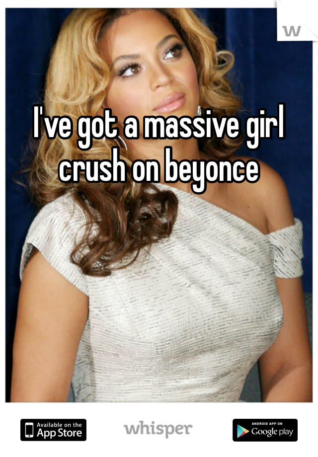I've got a massive girl crush on beyonce