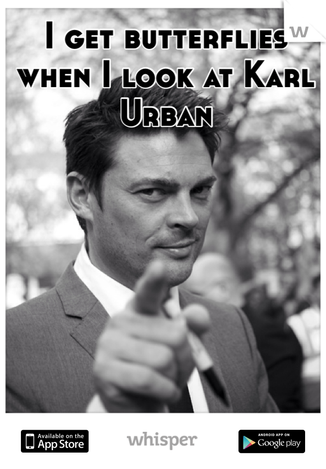 I get butterflies when I look at Karl Urban