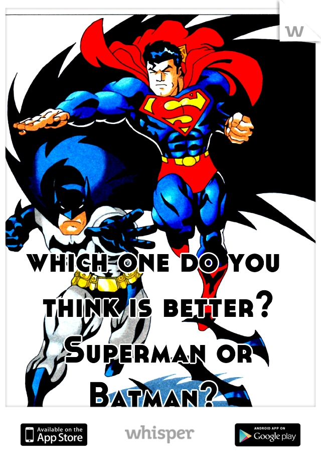 which one do you think is better? Superman or Batman?