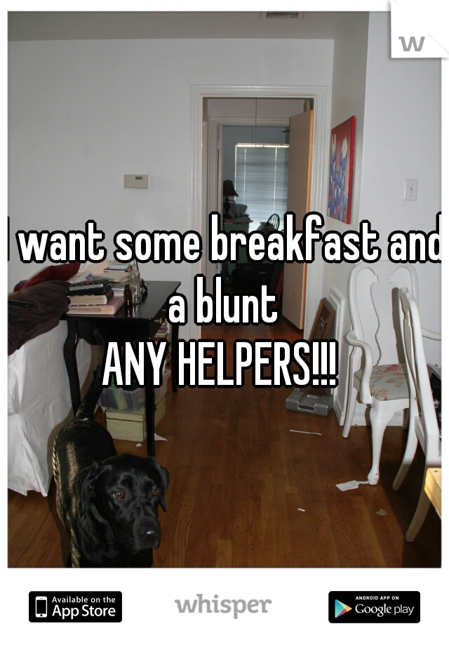 I want some breakfast and a blunt  ANY HELPERS!!!