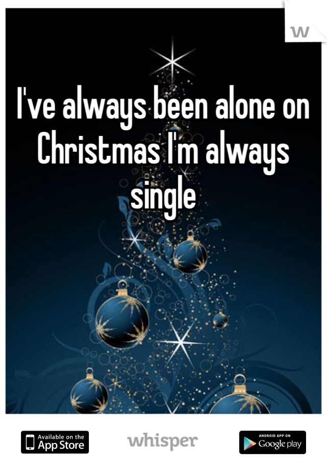 I've always been alone on Christmas I'm always single
