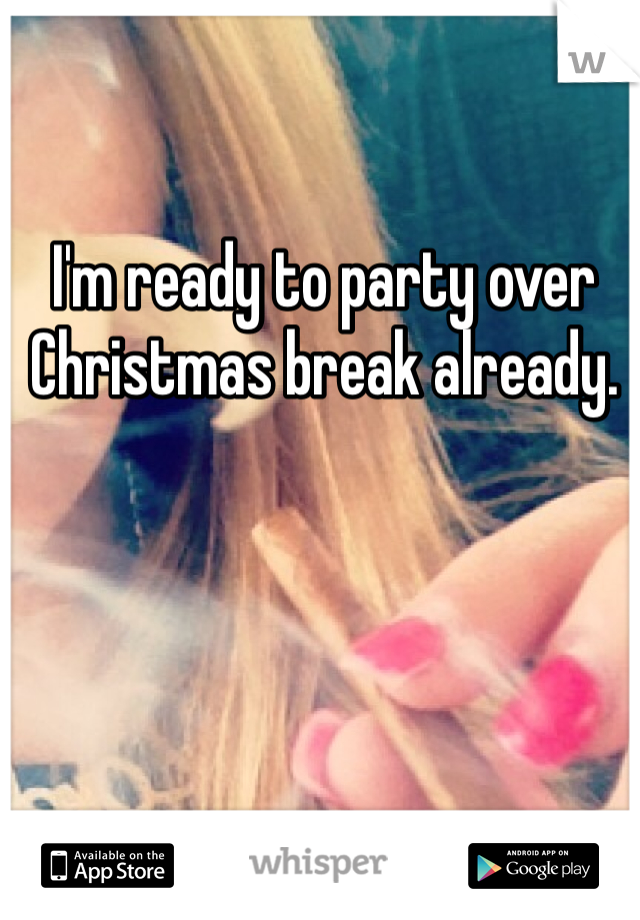 I'm ready to party over Christmas break already.