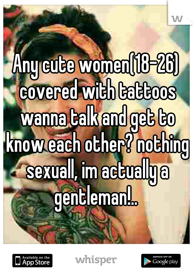 Any cute women(18-26) covered with tattoos wanna talk and get to know each other? nothing sexuall, im actually a gentleman!..