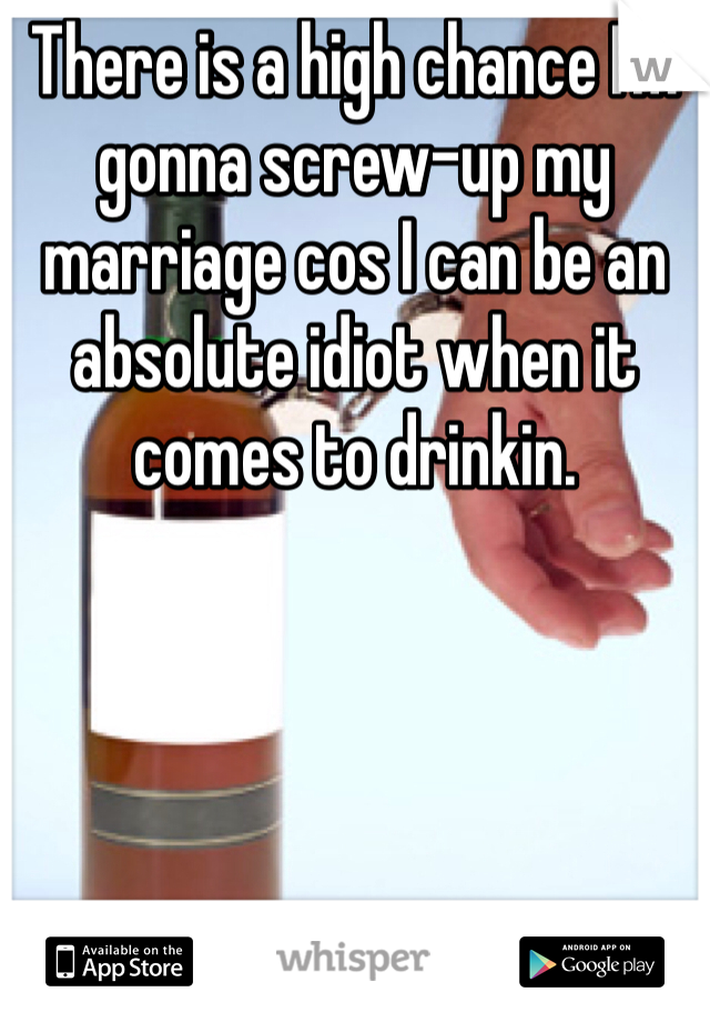 There is a high chance I'm gonna screw-up my marriage cos I can be an absolute idiot when it comes to drinkin.