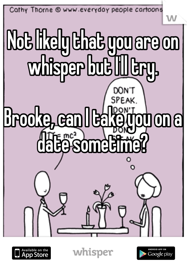Not likely that you are on whisper but I'll try.   Brooke, can I take you on a date sometime?
