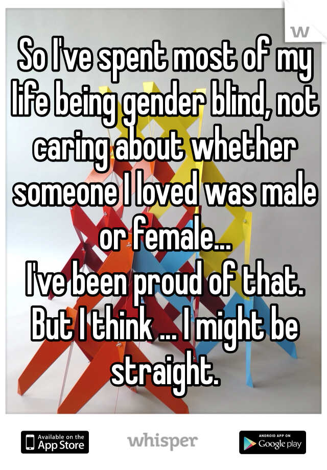 So I've spent most of my life being gender blind, not caring about whether someone I loved was male or female... I've been proud of that. But I think ... I might be straight.