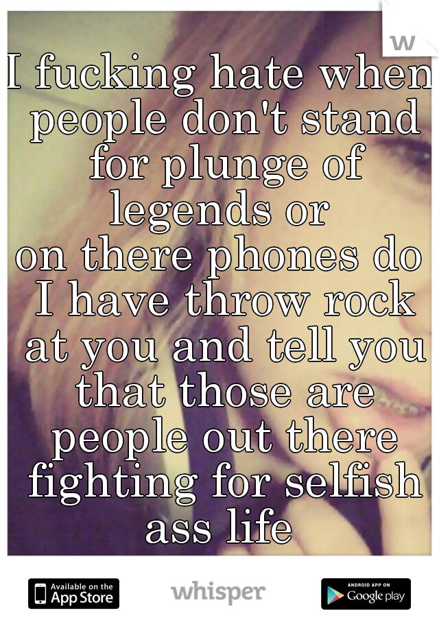 I fucking hate when people don't stand for plunge of legends or  on there phones do I have throw rock at you and tell you that those are people out there fighting for selfish ass life