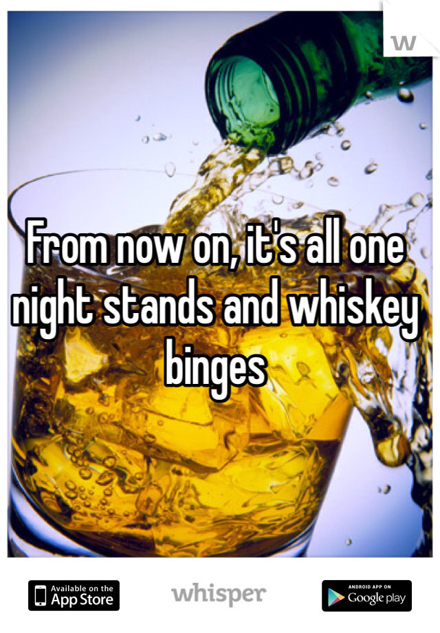From now on, it's all one night stands and whiskey binges