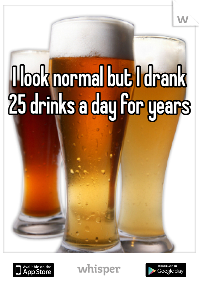 I look normal but I drank 25 drinks a day for years