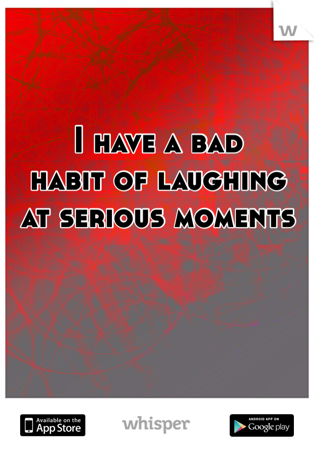 I have a bad  habit of laughing  at serious moments