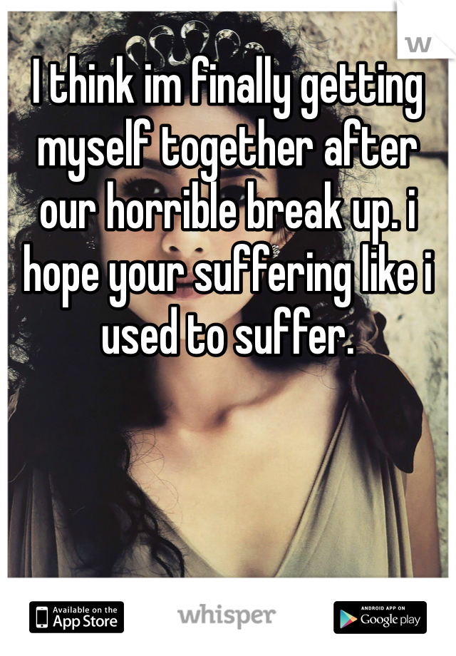 I think im finally getting myself together after our horrible break up. i hope your suffering like i used to suffer.