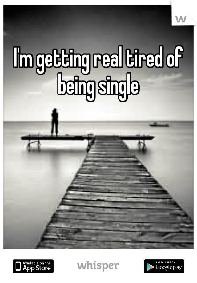 I'm getting real tired of being single